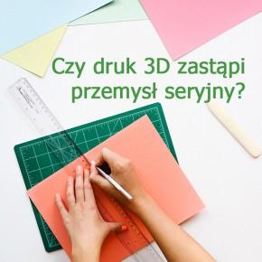 Czy druk 3D zastąpi przemysł seryjny?